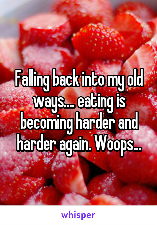 Falling back into my old ways.... eating is becoming harder and harder again. Woops...