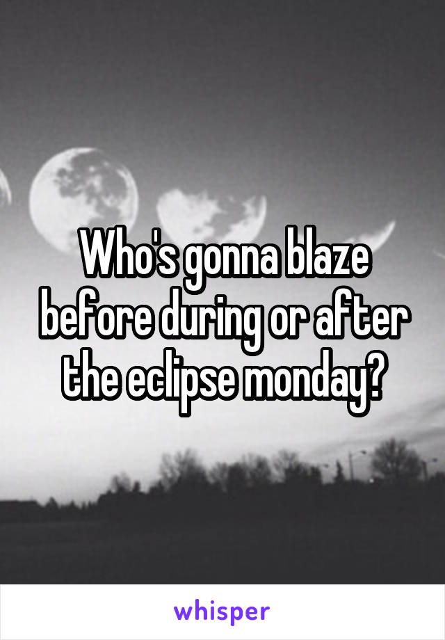 Who's gonna blaze before during or after the eclipse monday?