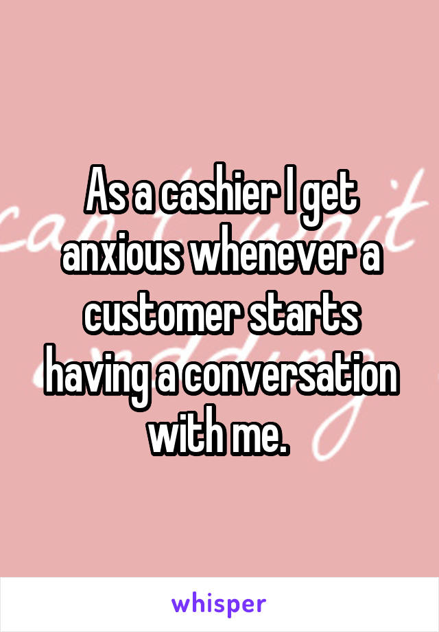 As a cashier I get anxious whenever a customer starts having a conversation with me.