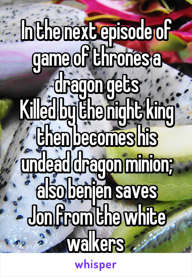 In the next episode of game of thrones a dragon gets Killed by the night king then becomes his undead dragon minion; also benjen saves Jon from the white walkers