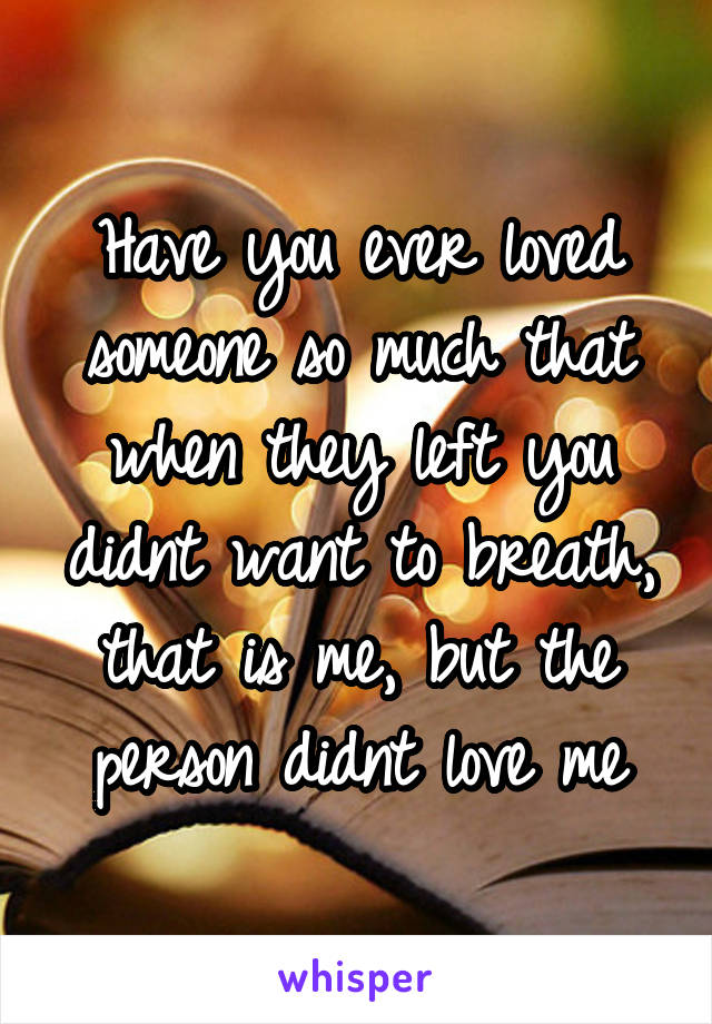 Have you ever loved someone so much that when they left you didnt want to breath, that is me, but the person didnt love me
