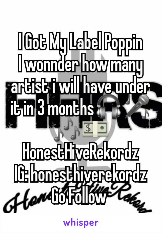 I Got My Label Poppin I wonnder how many artist i will have under it in 3 months🎧🎤🎶💵 HonestHiveRekordz IG: honesthiverekordz Go Follow