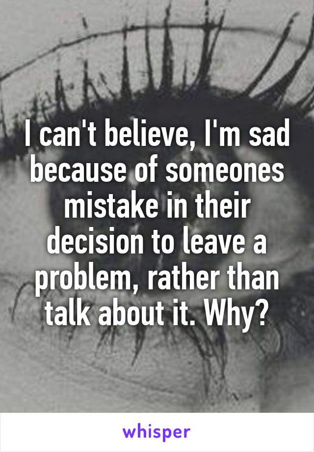 I can't believe, I'm sad because of someones mistake in their decision to leave a problem, rather than talk about it. Why?