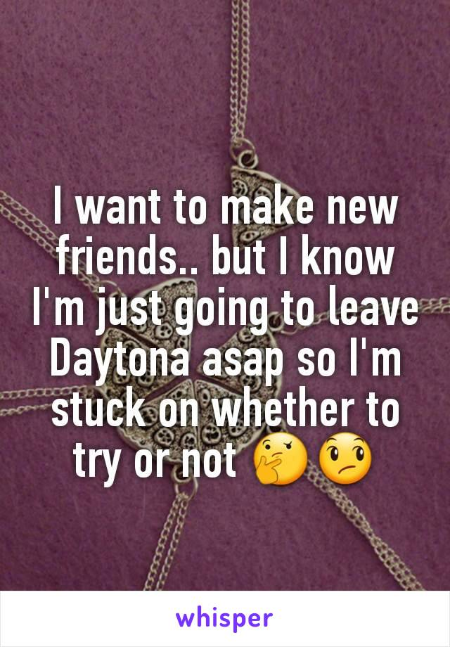 I want to make new friends.. but I know I'm just going to leave Daytona asap so I'm stuck on whether to try or not 🤔😞