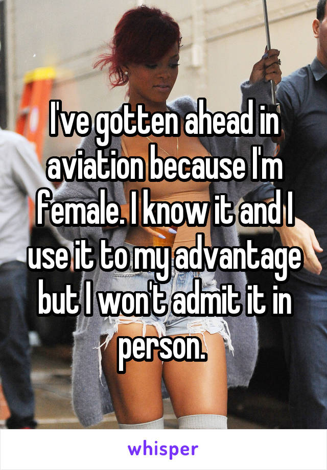 I've gotten ahead in aviation because I'm female. I know it and I use it to my advantage but I won't admit it in person.