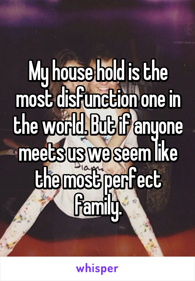 My house hold is the most disfunction one in the world. But if anyone meets us we seem like the most perfect family.