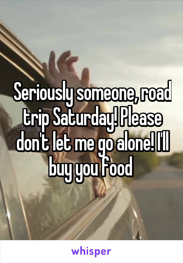 Seriously someone, road trip Saturday! Please don't let me go alone! I'll buy you food