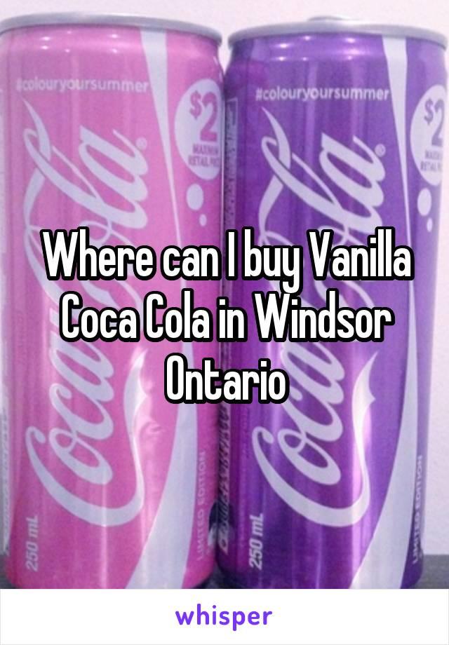Where can I buy Vanilla Coca Cola in Windsor Ontario