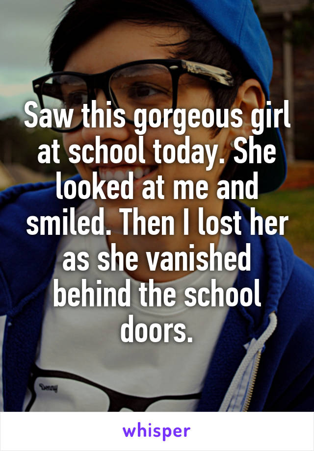 Saw this gorgeous girl at school today. She looked at me and smiled. Then I lost her as she vanished behind the school doors.