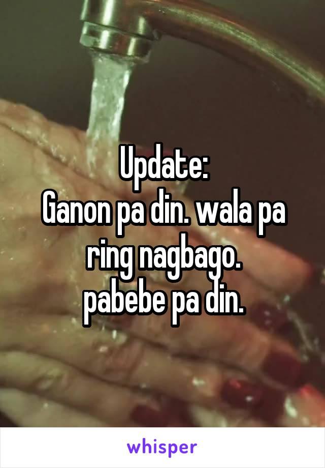 Update: Ganon pa din. wala pa ring nagbago.  pabebe pa din.