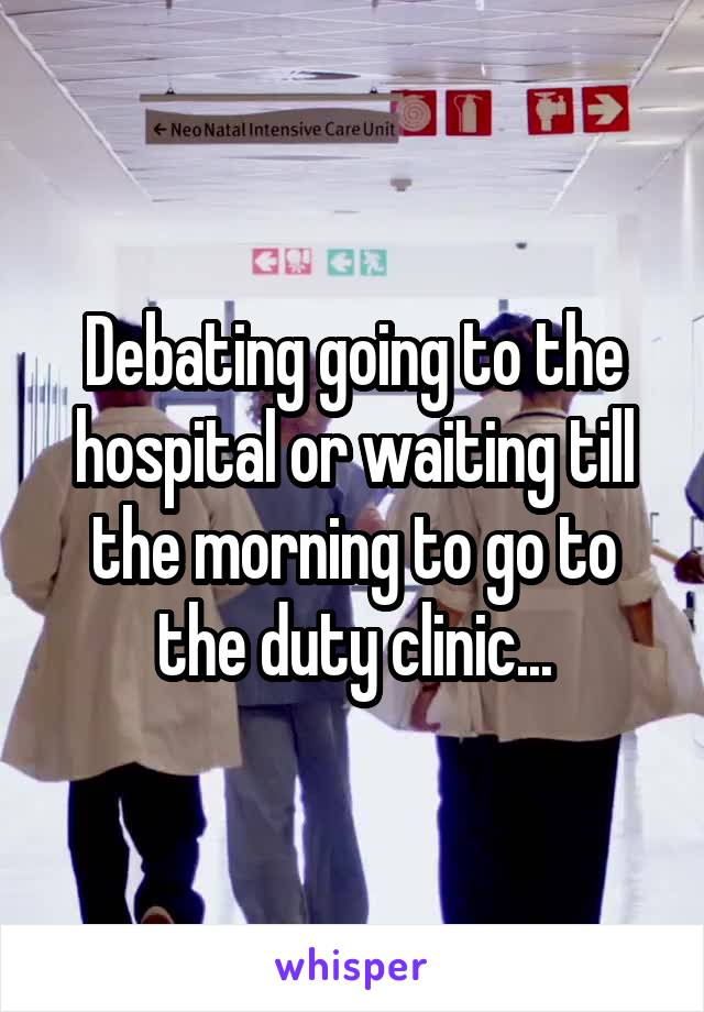 Debating going to the hospital or waiting till the morning to go to the duty clinic...