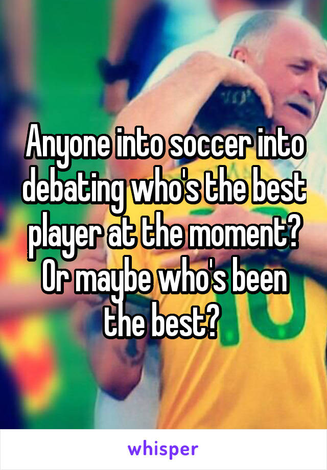 Anyone into soccer into debating who's the best player at the moment? Or maybe who's been the best?