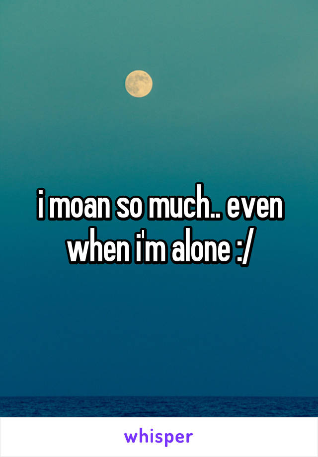 i moan so much.. even when i'm alone :/