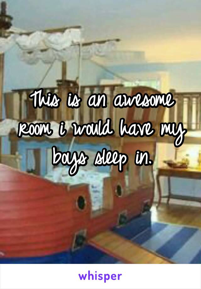 This is an awesome room i would have my boys sleep in.