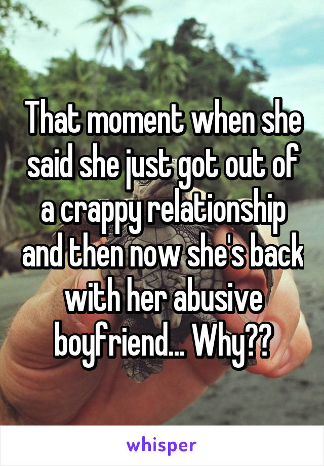 That moment when she said she just got out of a crappy relationship and then now she's back with her abusive boyfriend... Why??