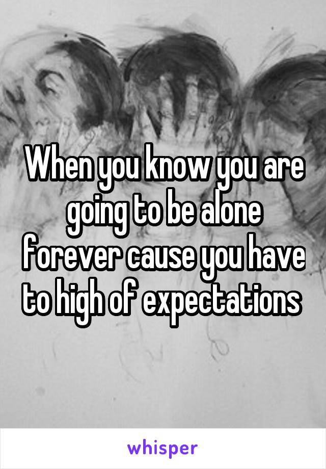 When you know you are going to be alone forever cause you have to high of expectations