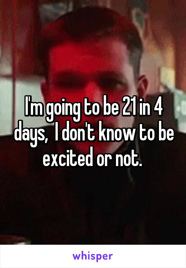 I'm going to be 21 in 4 days,  I don't know to be excited or not.