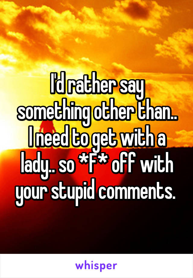 I'd rather say something other than.. I need to get with a lady.. so *F* off with your stupid comments.