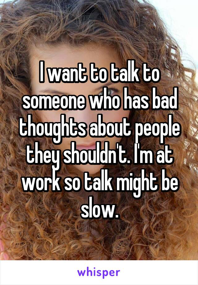 I want to talk to someone who has bad thoughts about people they shouldn't. I'm at work so talk might be slow.