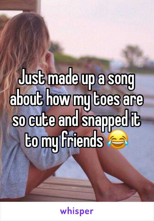 Just made up a song about how my toes are so cute and snapped it to my friends 😂