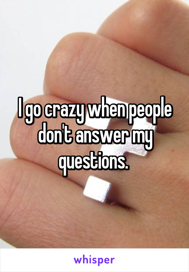 I go crazy when people don't answer my questions.