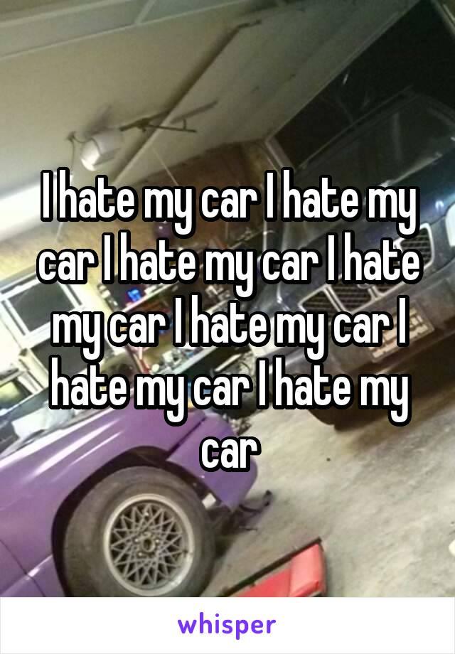 I hate my car I hate my car I hate my car I hate my car I hate my car I hate my car I hate my car