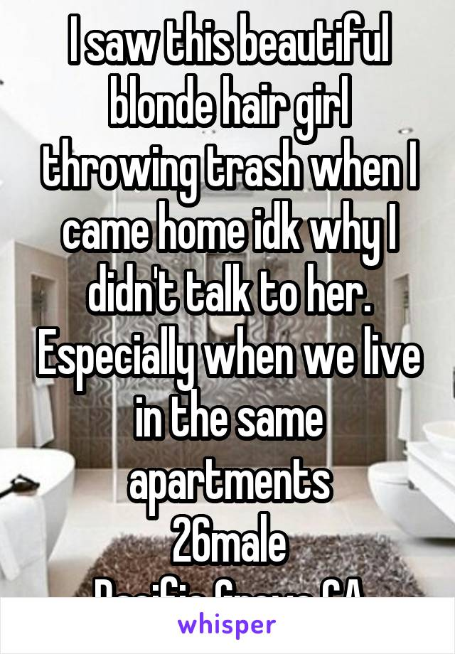 I saw this beautiful blonde hair girl throwing trash when I came home idk why I didn't talk to her. Especially when we live in the same apartments 26male Pacific Grove CA