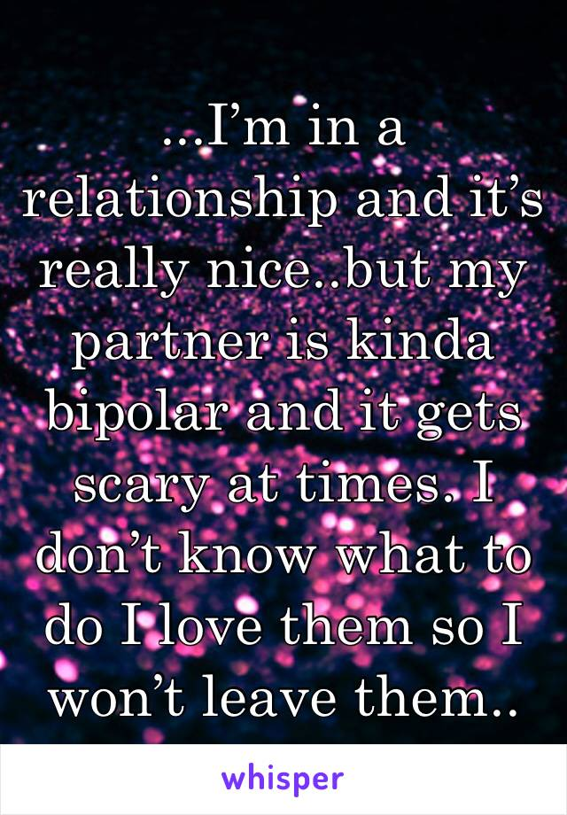 ...I'm in a relationship and it's really nice..but my partner is kinda bipolar and it gets scary at times. I don't know what to do I love them so I won't leave them..