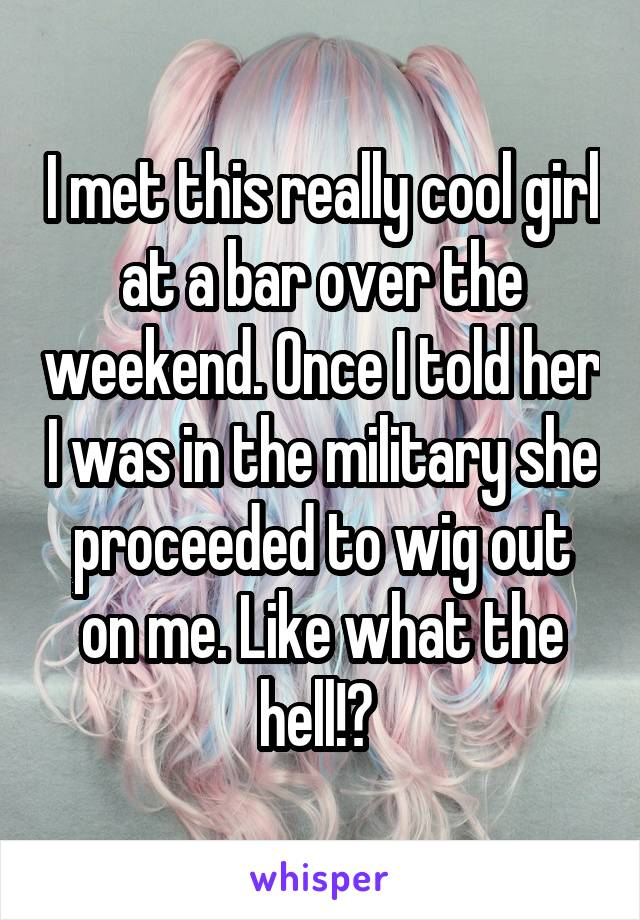 I met this really cool girl at a bar over the weekend. Once I told her I was in the military she proceeded to wig out on me. Like what the hell!?
