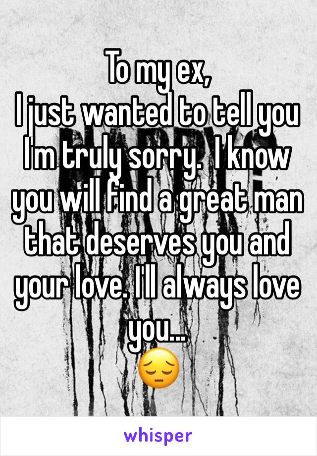 To my ex, I just wanted to tell you I'm truly sorry.  I know you will find a great man that deserves you and your love. I'll always love you...  😔