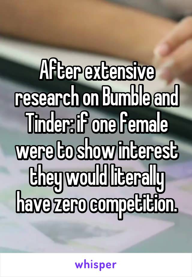 After extensive research on Bumble and Tinder: if one female were to show interest they would literally have zero competition.
