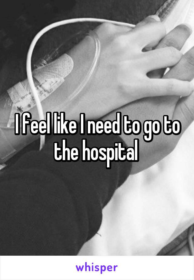 I feel like I need to go to the hospital