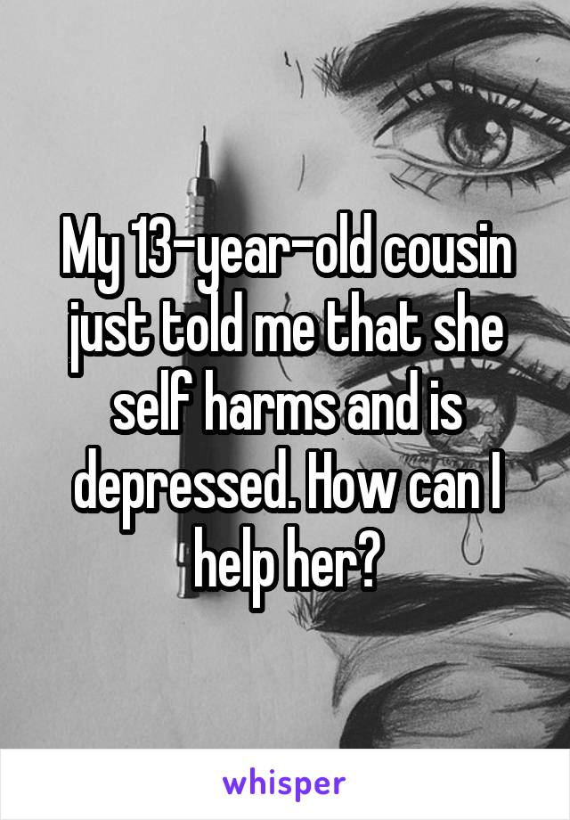 My 13-year-old cousin just told me that she self harms and is depressed. How can I help her?