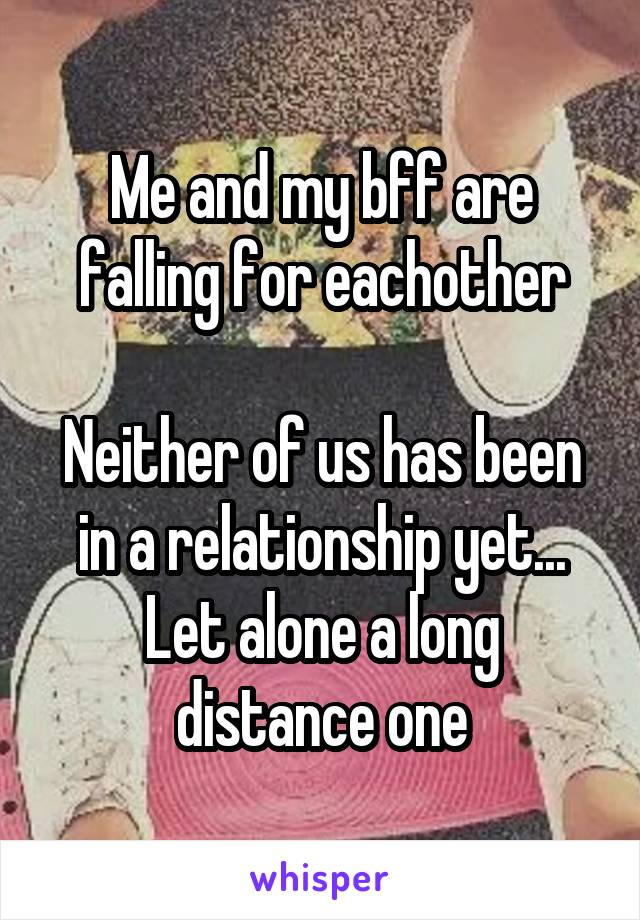 Me and my bff are falling for eachother  Neither of us has been in a relationship yet... Let alone a long distance one