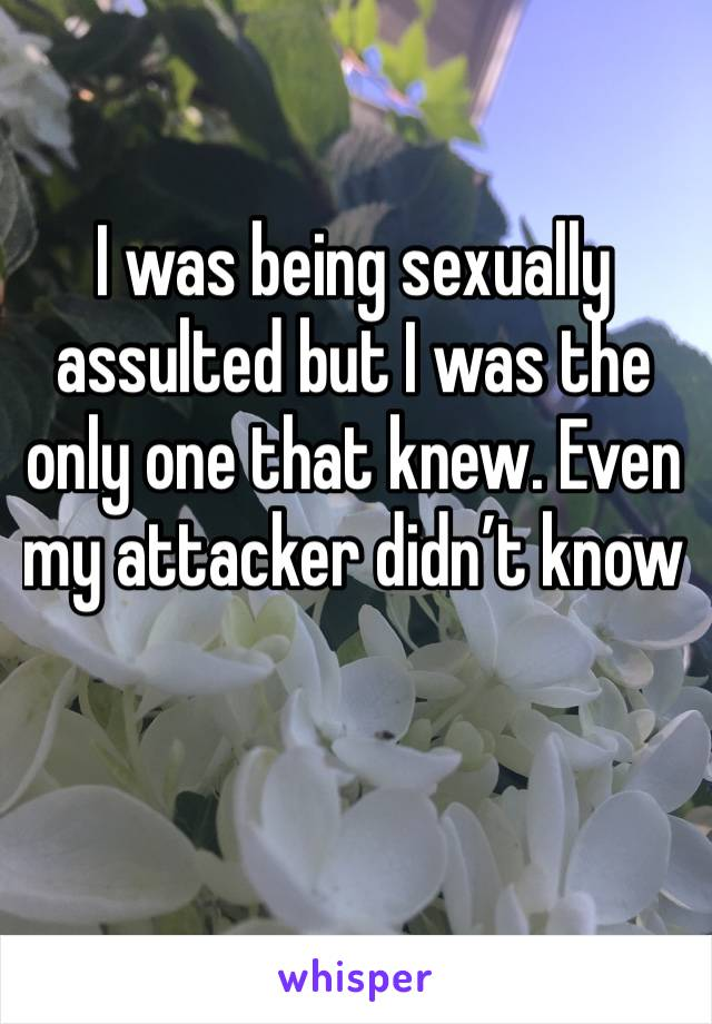 I was being sexually assulted but I was the only one that knew. Even my attacker didn't know