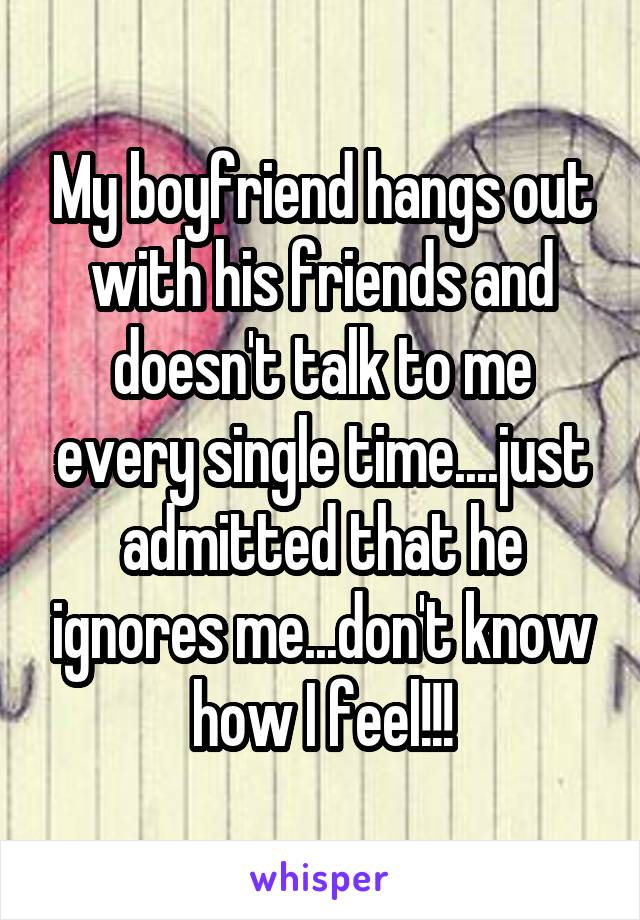 My boyfriend hangs out with his friends and doesn't talk to me every single time....just admitted that he ignores me...don't know how I feel!!!