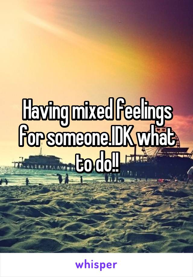 Having mixed feelings for someone.IDK what to do!!