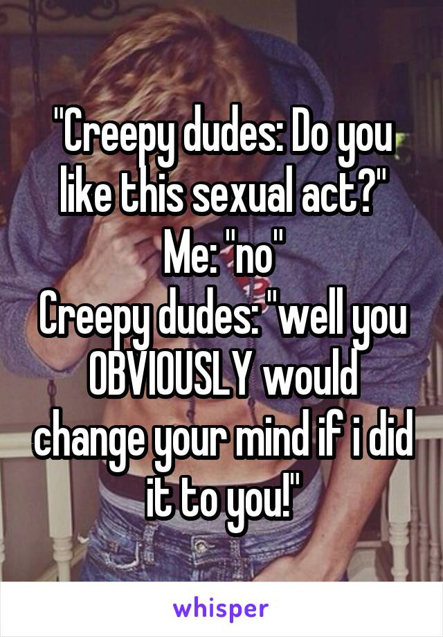 """""""Creepy dudes: Do you like this sexual act?"""" Me: """"no"""" Creepy dudes: """"well you OBVIOUSLY would change your mind if i did it to you!"""""""