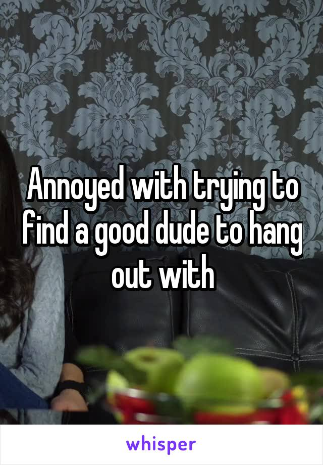 Annoyed with trying to find a good dude to hang out with