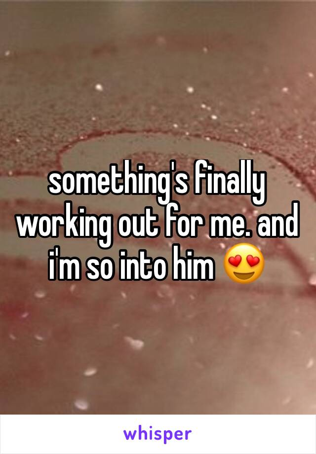 something's finally working out for me. and i'm so into him 😍