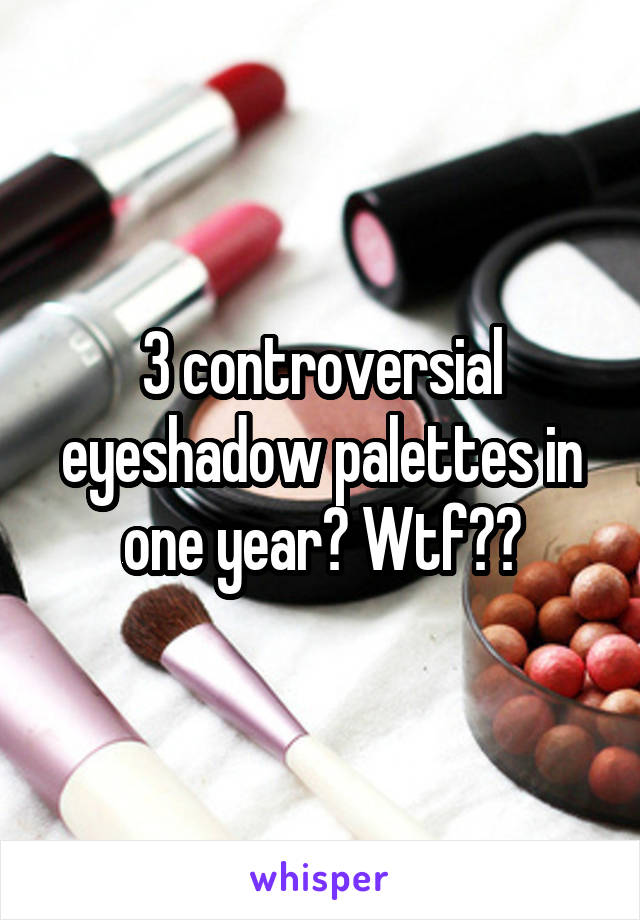 3 controversial eyeshadow palettes in one year? Wtf??