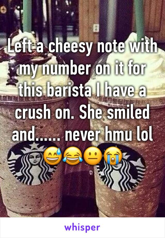Left a cheesy note with my number on it for this barista I have a crush on. She smiled and...... never hmu lol 😅😂😐😭
