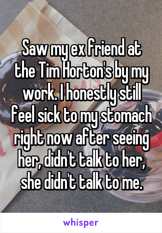 Saw my ex friend at the Tim Horton's by my work. I honestly still feel sick to my stomach right now after seeing her, didn't talk to her, she didn't talk to me.