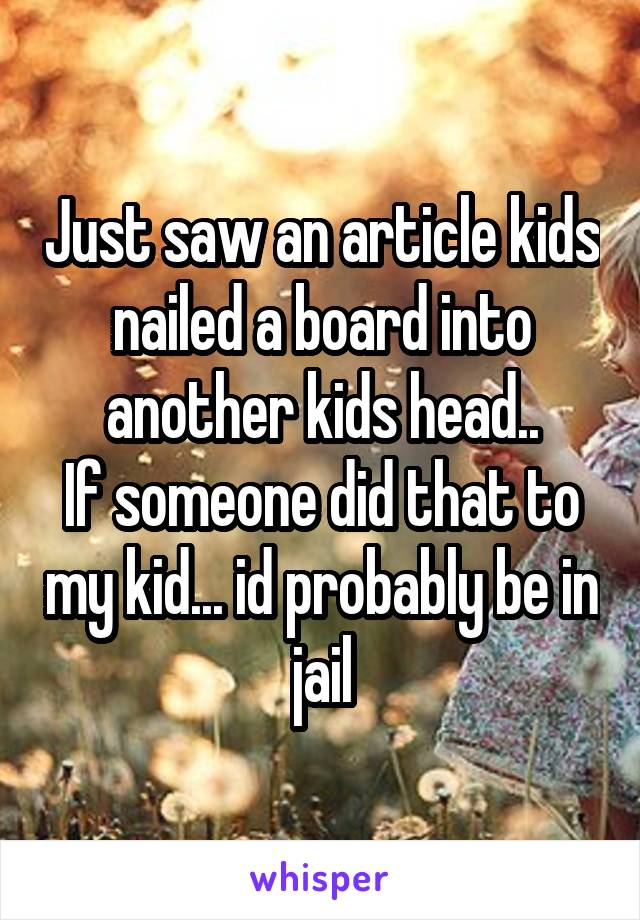 Just saw an article kids nailed a board into another kids head.. If someone did that to my kid... id probably be in jail