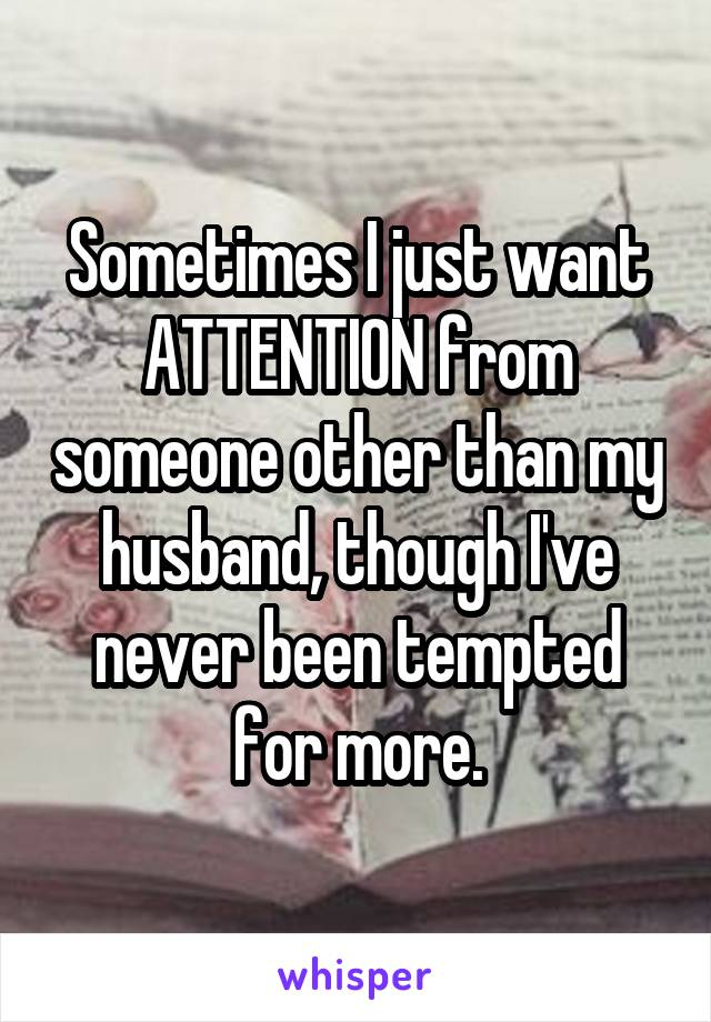 Sometimes I just want ATTENTION from someone other than my husband, though I've never been tempted for more.