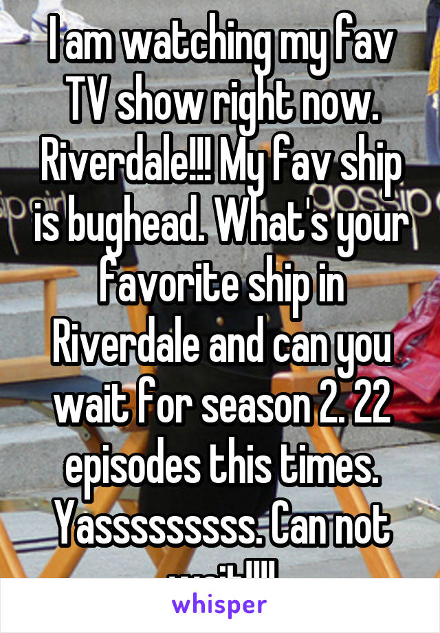 I am watching my fav TV show right now. Riverdale!!! My fav ship is bughead. What's your favorite ship in Riverdale and can you wait for season 2. 22 episodes this times. Yasssssssss. Can not wait!!!!