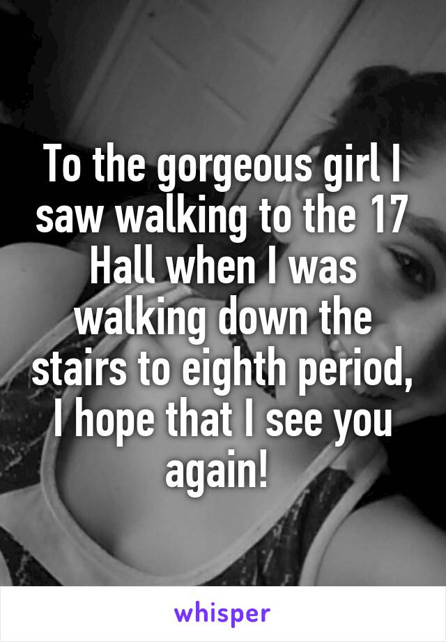 To the gorgeous girl I saw walking to the 17 Hall when I was walking down the stairs to eighth period, I hope that I see you again!