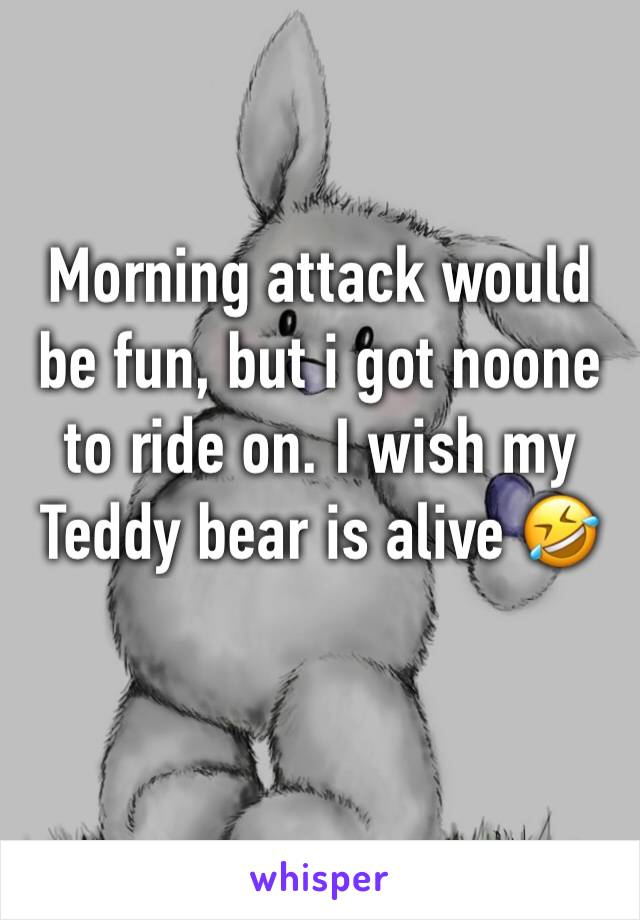 Morning attack would be fun, but i got noone to ride on. I wish my Teddy bear is alive 🤣