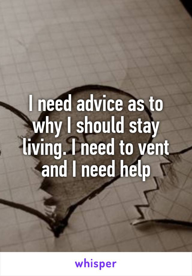 I need advice as to why I should stay living. I need to vent and I need help