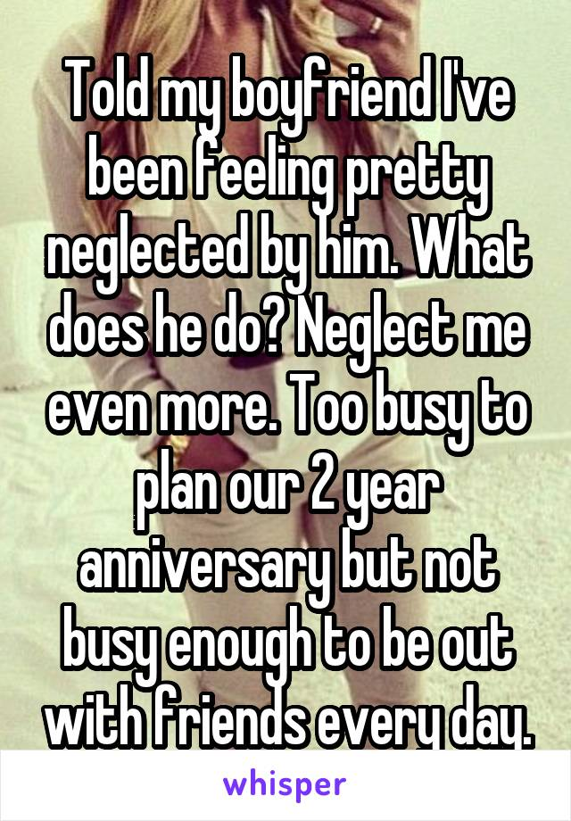 Told my boyfriend I've been feeling pretty neglected by him. What does he do? Neglect me even more. Too busy to plan our 2 year anniversary but not busy enough to be out with friends every day.
